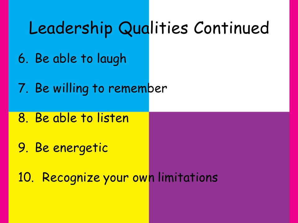 Leadership Qualities Continued 6.Be able to laugh 7.Be willing to remember 8.Be able to listen 9.Be energetic 10.