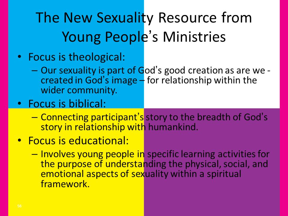 The New Sexuality Resource from Young Peoples Ministries Focus is theological: – Our sexuality is part of Gods good creation as are we - created in Gods image – for relationship within the wider community.