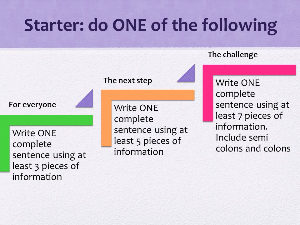 Starter: do ONE of the following Write ONE complete sentence using at least 3 pieces of information Write ONE complete sentence using at least 5 pieces of information Write ONE complete sentence using at least 7 pieces of information.