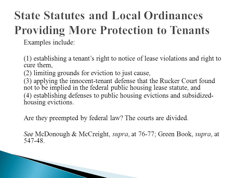 Examples include: (1) establishing a tenants right to notice of lease violations and right to cure them, (2) limiting grounds for eviction to just cause, (3) applying the innocent-tenant defense that the Rucker Court found not to be implied in the federal public housing lease statute, and (4) establishing defenses to public housing evictions and subsidized- housing evictions.