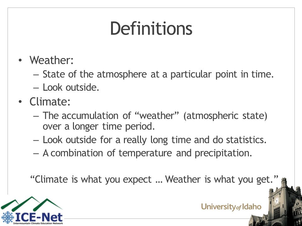 Climate VS Weather Longer-Term (Years and longer) Broad composite of average condition of a region (e.g., temp, rainfall, etc)snowfall, ice cover, winds) Mean state of a specific region An envelope of values Shorter-term (minutes to days).