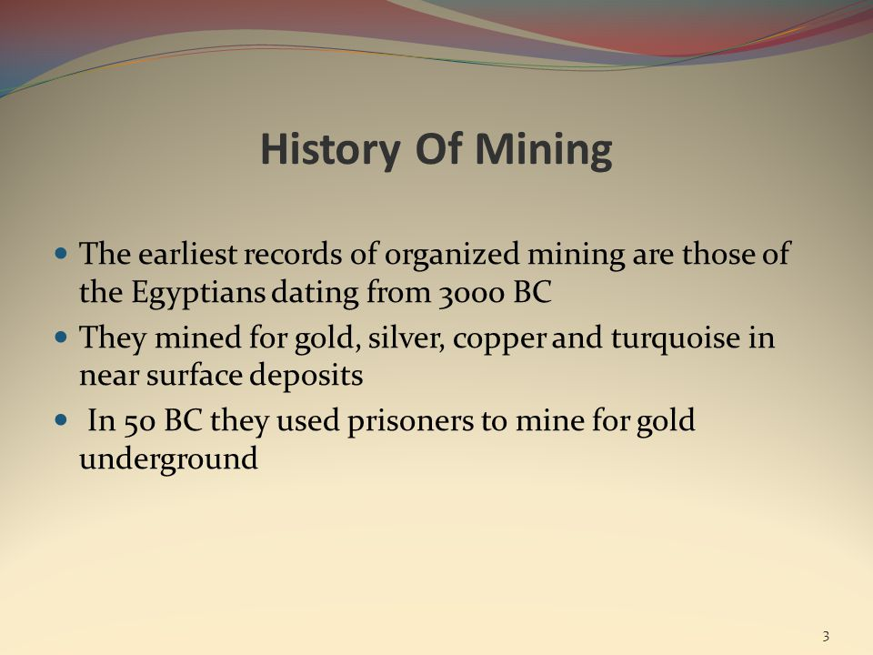 History Of Mining The earliest records of organized mining are those of the Egyptians dating from 3000 BC They mined for gold, silver, copper and turquoise in near surface deposits In 50 BC they used prisoners to mine for gold underground 3