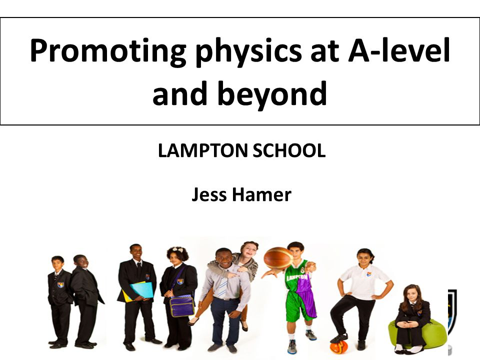 Promoting physics at A-level and beyond LAMPTON SCHOOL Jess Hamer