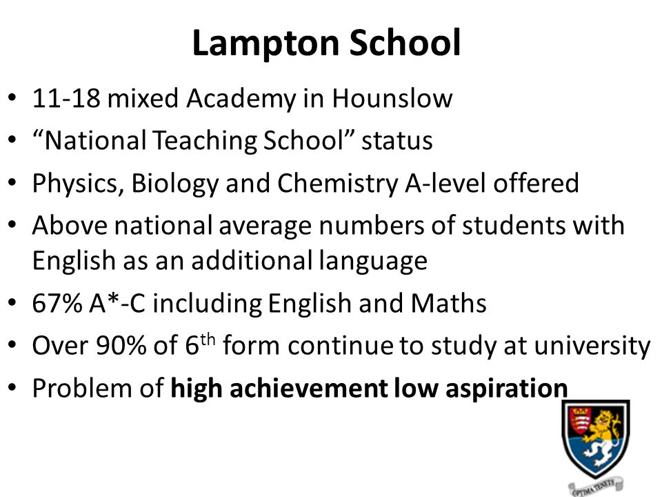 Lampton School 11-18 mixed Academy in Hounslow National Teaching School status Physics, Biology and Chemistry A-level offered Above national average numbers of students with English as an additional language 67% A*-C including English and Maths Over 90% of 6 th form continue to study at university Problem of high achievement low aspiration