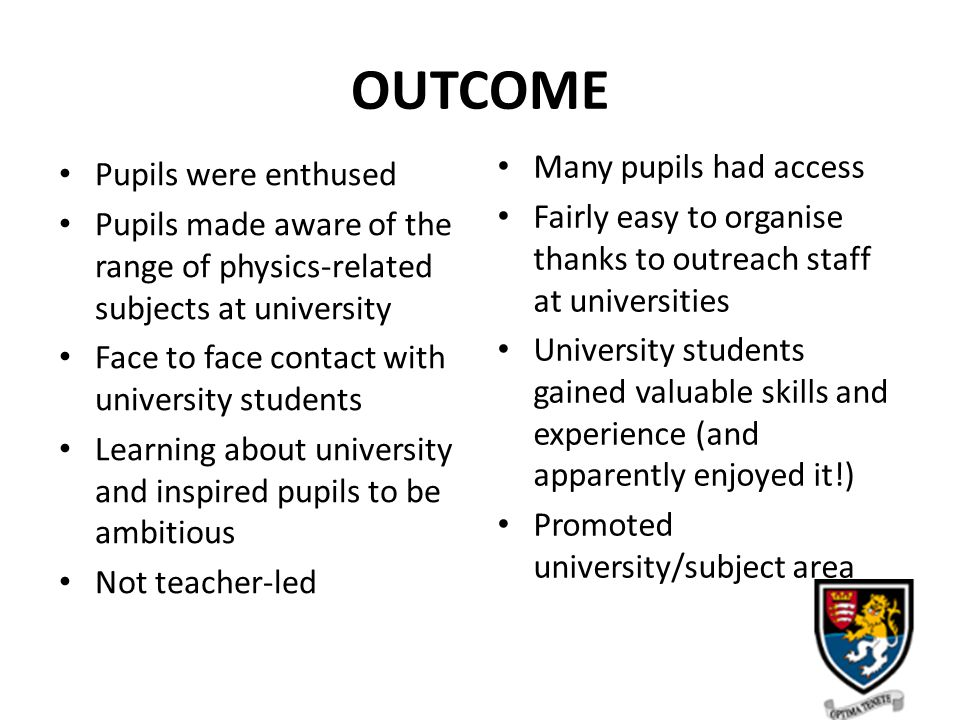 OUTCOME Pupils were enthused Pupils made aware of the range of physics-related subjects at university Face to face contact with university students Learning about university and inspired pupils to be ambitious Not teacher-led Many pupils had access Fairly easy to organise thanks to outreach staff at universities University students gained valuable skills and experience (and apparently enjoyed it!) Promoted university/subject area