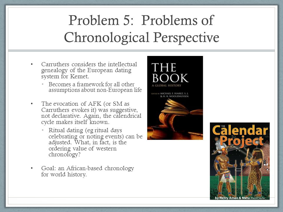 Problem 5: Problems of Chronological Perspective Carruthers considers the intellectual genealogy of the European dating system for Kemet. Becomes a fr