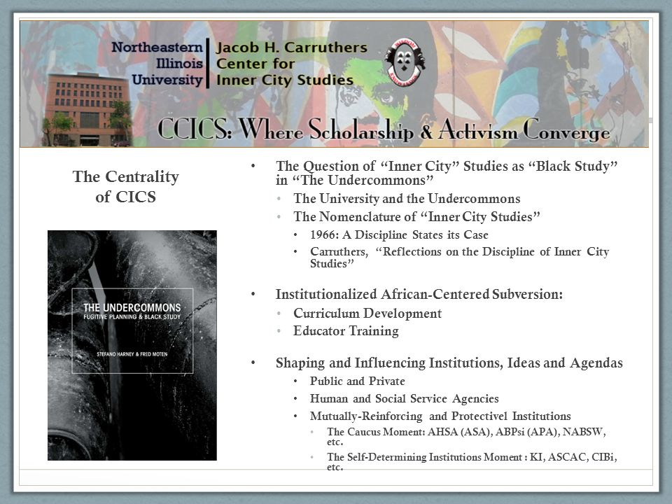 The Centrality of CICS The Question of Inner City Studies as Black Study in The Undercommons The University and the Undercommons The Nomenclature of I