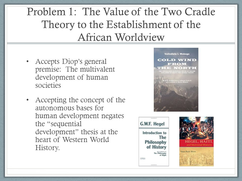 Problem 1: The Value of the Two Cradle Theory to the Establishment of the African Worldview Accepts Diops general premise: The multivalent development