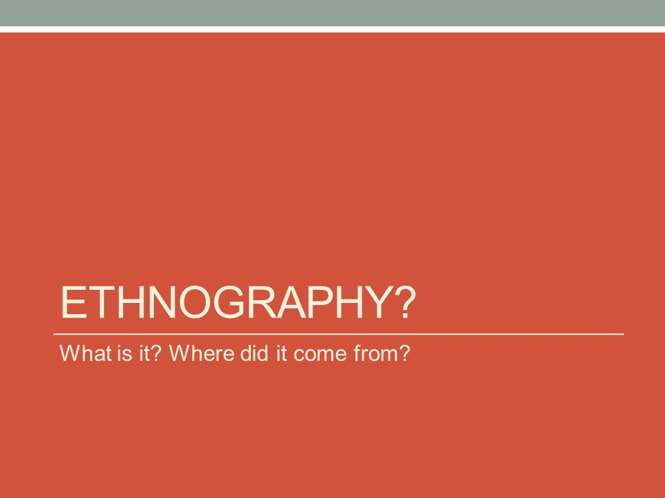 ETHNOGRAPHY What is it Where did it come from