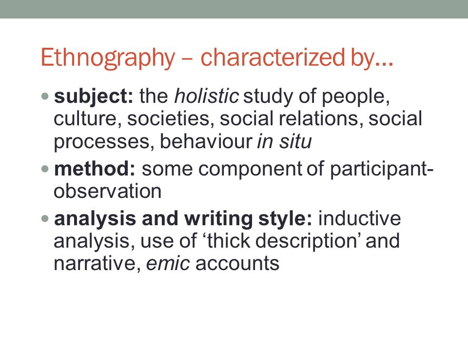 Ethnography – characterized by… subject: the holistic study of people, culture, societies, social relations, social processes, behaviour in situ method: some component of participant- observation analysis and writing style: inductive analysis, use of thick description and narrative, emic accounts