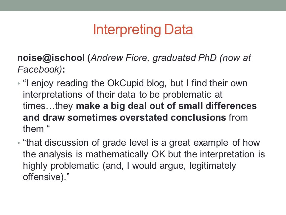 Interpreting Data (Andrew Fiore, graduated PhD (now at Facebook): I enjoy reading the OkCupid blog, but I find their own interpretations of their data to be problematic at times…they make a big deal out of small differences and draw sometimes overstated conclusions from them that discussion of grade level is a great example of how the analysis is mathematically OK but the interpretation is highly problematic (and, I would argue, legitimately offensive).