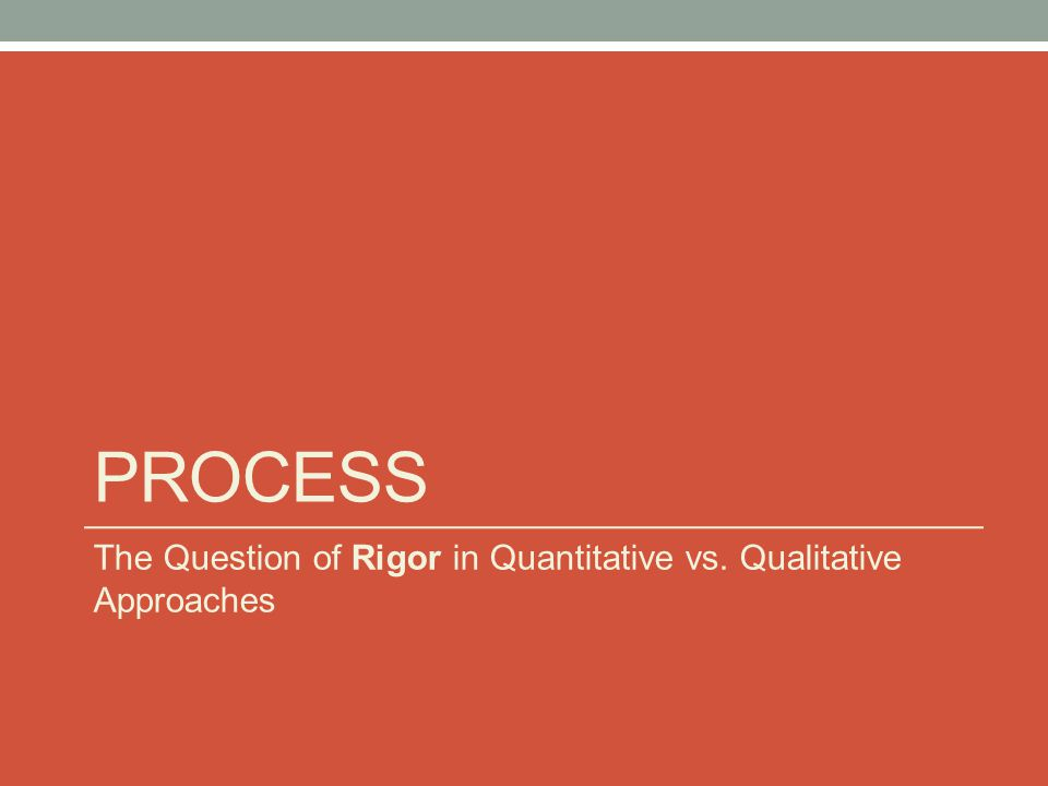 PROCESS The Question of Rigor in Quantitative vs. Qualitative Approaches