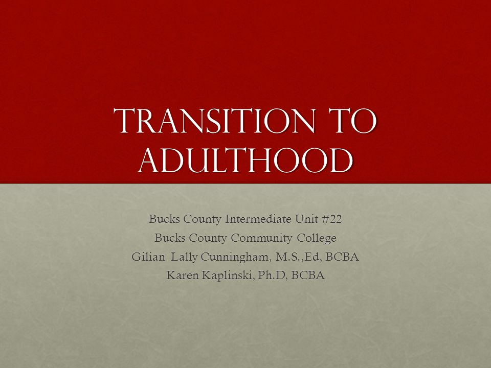 Transition to Adulthood Bucks County Intermediate Unit #22 Bucks County Community College Gilian Lally Cunningham, M.S.,Ed, BCBA Karen Kaplinski, Ph.D, BCBA