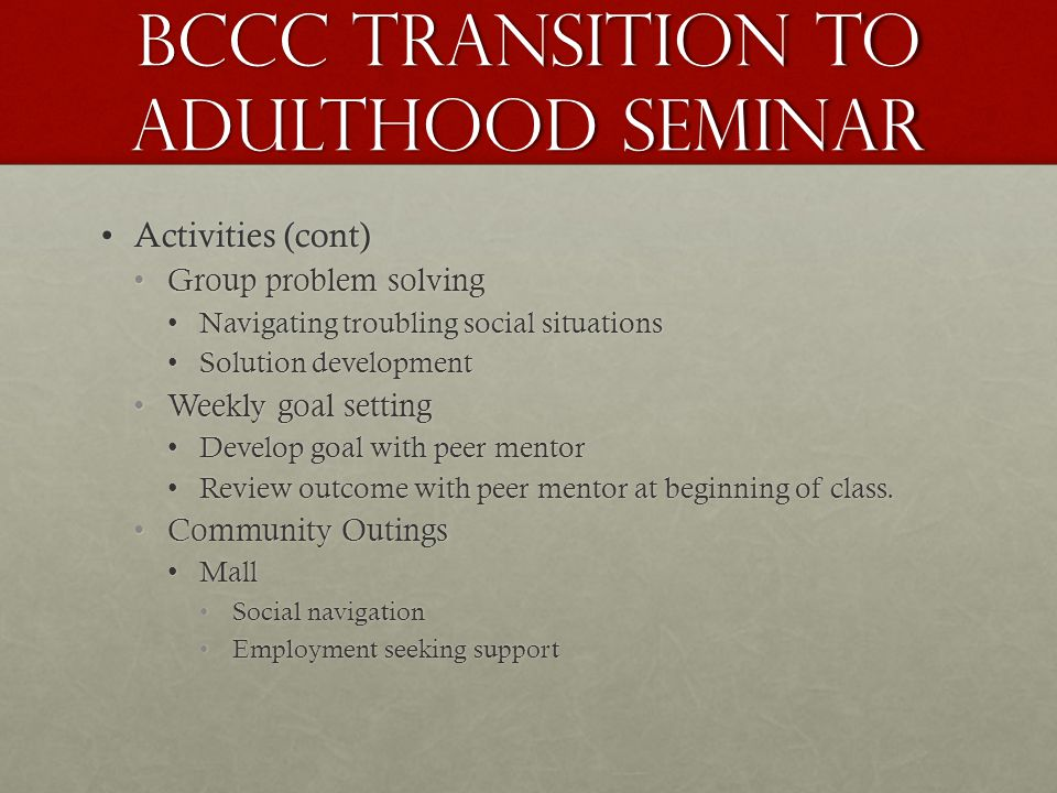 BCCC Transition to Adulthood Seminar Activities (cont)Activities (cont) Group problem solvingGroup problem solving Navigating troubling social situationsNavigating troubling social situations Solution developmentSolution development Weekly goal settingWeekly goal setting Develop goal with peer mentorDevelop goal with peer mentor Review outcome with peer mentor at beginning of class.Review outcome with peer mentor at beginning of class.