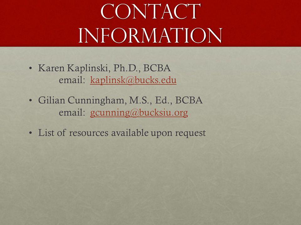 Contact information Karen Kaplinski, Ph.D., BCBA email: kaplinsk@bucks.eduKaren Kaplinski, Ph.D., BCBA email: kaplinsk@bucks.edukaplinsk@bucks.edu Gilian Cunningham, M.S., Ed., BCBA email: gcunning@bucksiu.orgGilian Cunningham, M.S., Ed., BCBA email: gcunning@bucksiu.orggcunning@bucksiu.org List of resources available upon requestList of resources available upon request