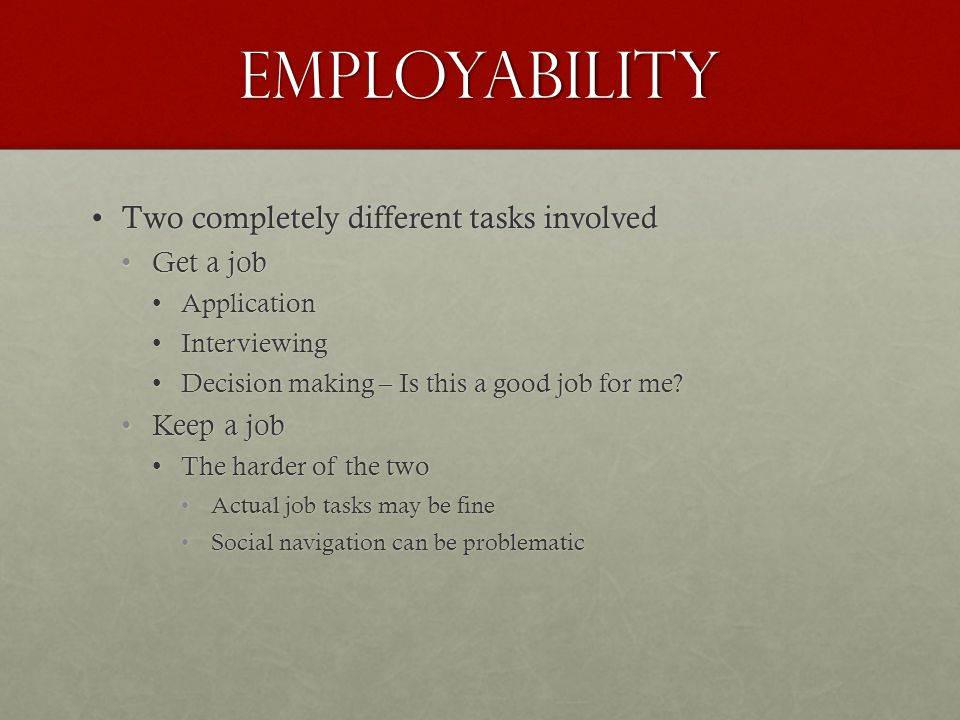 Employability Two completely different tasks involvedTwo completely different tasks involved Get a jobGet a job ApplicationApplication InterviewingInterviewing Decision making – Is this a good job for me Decision making – Is this a good job for me.