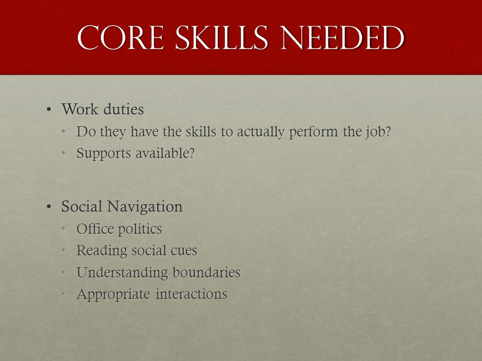 Core skills needed Work dutiesWork duties Do they have the skills to actually perform the job Do they have the skills to actually perform the job.