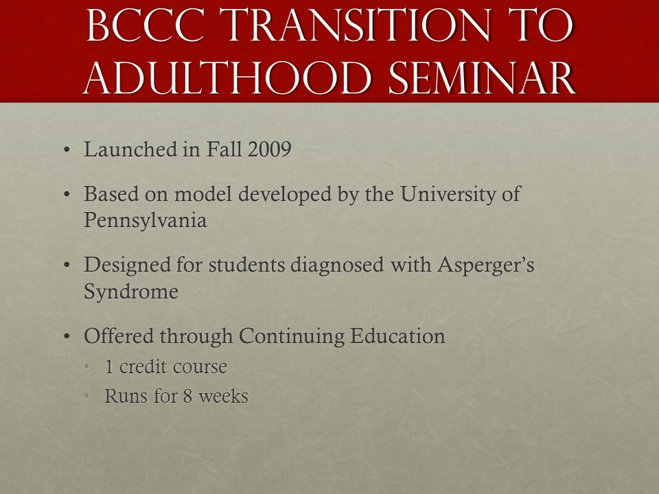 BCCC Transition to Adulthood Seminar Launched in Fall 2009Launched in Fall 2009 Based on model developed by the University of PennsylvaniaBased on model developed by the University of Pennsylvania Designed for students diagnosed with Aspergers SyndromeDesigned for students diagnosed with Aspergers Syndrome Offered through Continuing EducationOffered through Continuing Education 1 credit course1 credit course Runs for 8 weeksRuns for 8 weeks