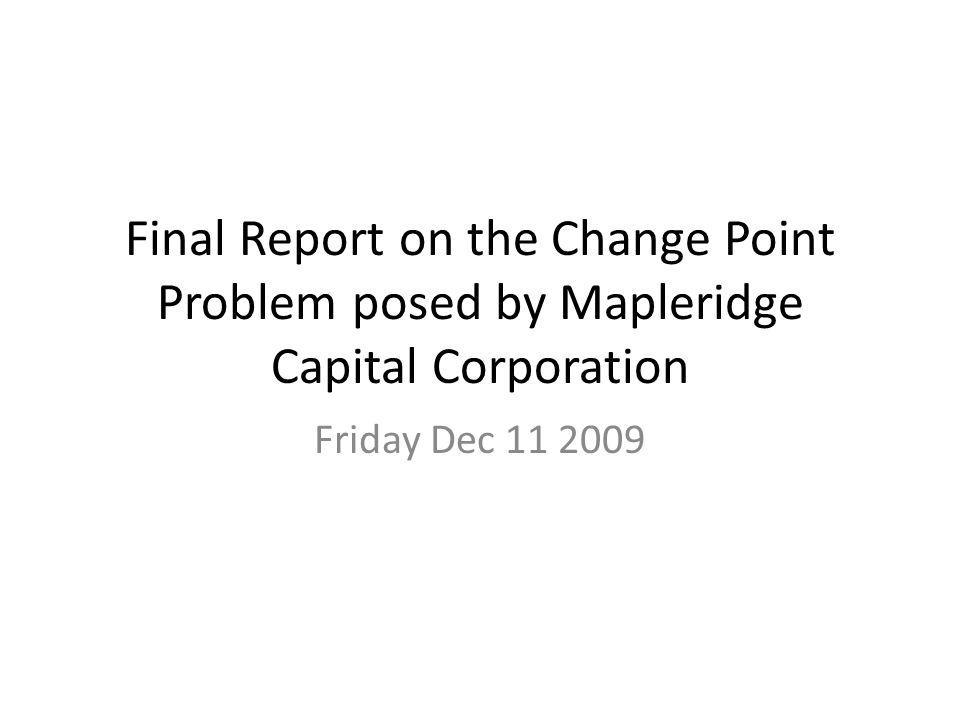 Final Report on the Change Point Problem posed by Mapleridge Capital Corporation Friday Dec 11 2009