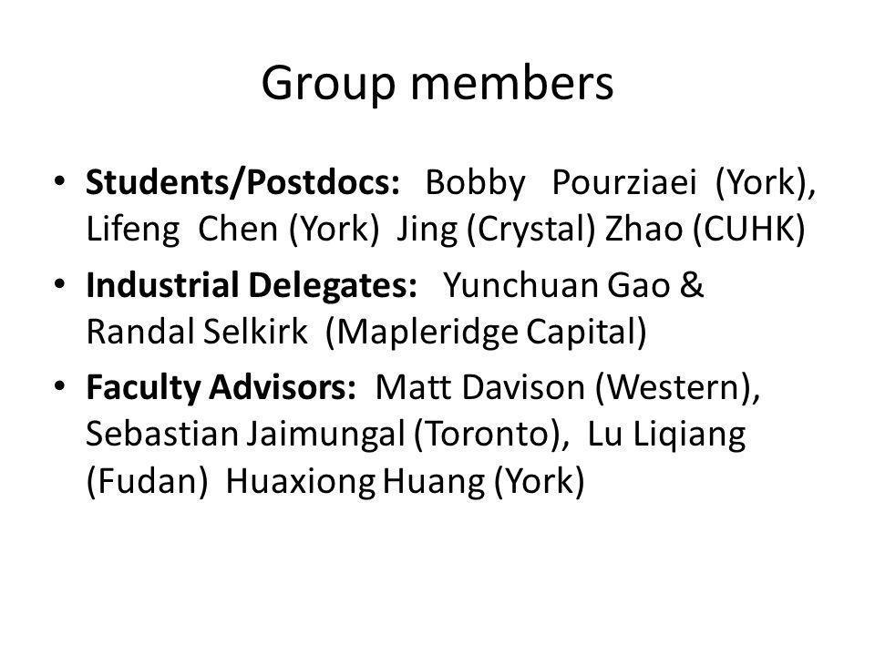 Group members Students/Postdocs: Bobby Pourziaei (York), Lifeng Chen (York) Jing (Crystal) Zhao (CUHK) Industrial Delegates: Yunchuan Gao & Randal Selkirk (Mapleridge Capital) Faculty Advisors: Matt Davison (Western), Sebastian Jaimungal (Toronto), Lu Liqiang (Fudan) Huaxiong Huang (York)