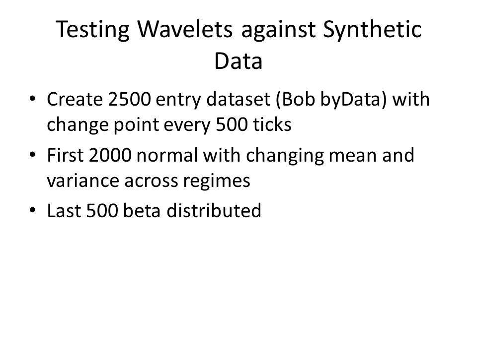Testing Wavelets against Synthetic Data Create 2500 entry dataset (Bob byData) with change point every 500 ticks First 2000 normal with changing mean and variance across regimes Last 500 beta distributed