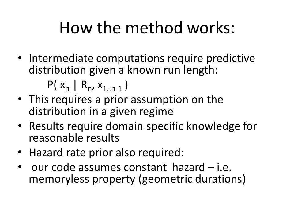 How the method works: Intermediate computations require predictive distribution given a known run length: P( x n | R n, x 1..n-1 ) This requires a prior assumption on the distribution in a given regime Results require domain specific knowledge for reasonable results Hazard rate prior also required: our code assumes constant hazard – i.e.