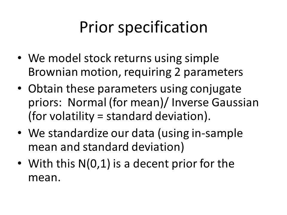Prior specification We model stock returns using simple Brownian motion, requiring 2 parameters Obtain these parameters using conjugate priors: Normal (for mean)/ Inverse Gaussian (for volatility = standard deviation).