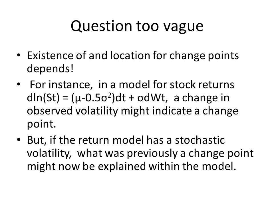 Question too vague Existence of and location for change points depends.