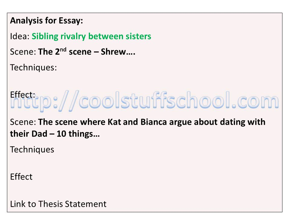 Analysis for Essay: Idea: Sibling rivalry between sisters Scene: The 2 nd scene – Shrew…. Techniques: Effect: Scene: The scene where Kat and Bianca ar