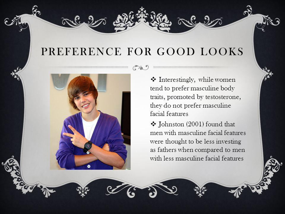 PREFERENCE FOR GOOD LOOKS Interestingly, while women tend to prefer masculine body traits, promoted by testosterone, they do not prefer masculine faci