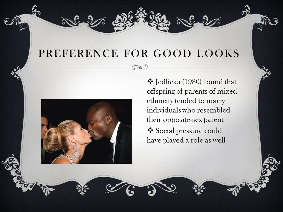 PREFERENCE FOR GOOD LOOKS Jedlicka (1980) found that offspring of parents of mixed ethnicity tended to marry individuals who resembled their opposite-