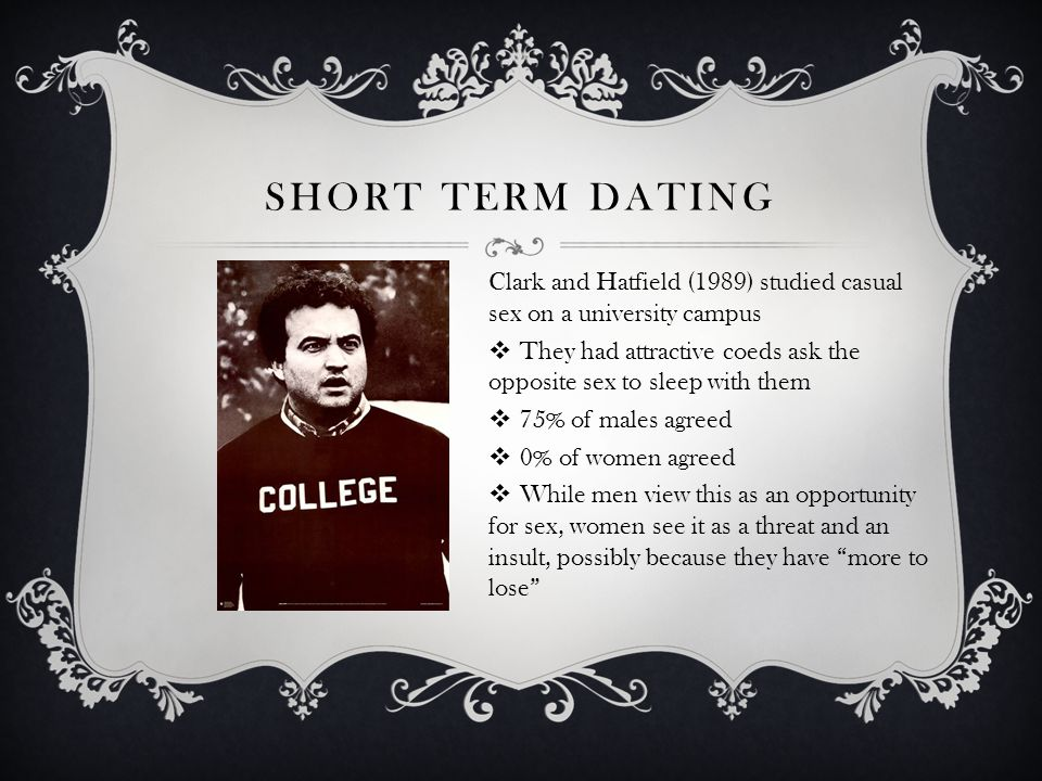 SHORT TERM DATING Clark and Hatfield (1989) studied casual sex on a university campus They had attractive coeds ask the opposite sex to sleep with them 75% of males agreed 0% of women agreed While men view this as an opportunity for sex, women see it as a threat and an insult, possibly because they have more to lose