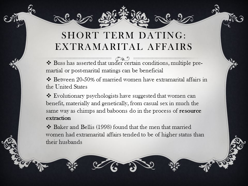 SHORT TERM DATING: EXTRAMARITAL AFFAIRS Buss has asserted that under certain conditions, multiple pre- martial or post-marital matings can be beneficial Between 20-50% of married women have extramarital affairs in the United States Evolutionary psychologists have suggested that women can benefit, materially and genetically, from casual sex in much the same way as chimps and baboons do in the process of resource extraction Baker and Bellis (1998) found that the men that married women had extramarital affairs tended to be of higher status than their husbands