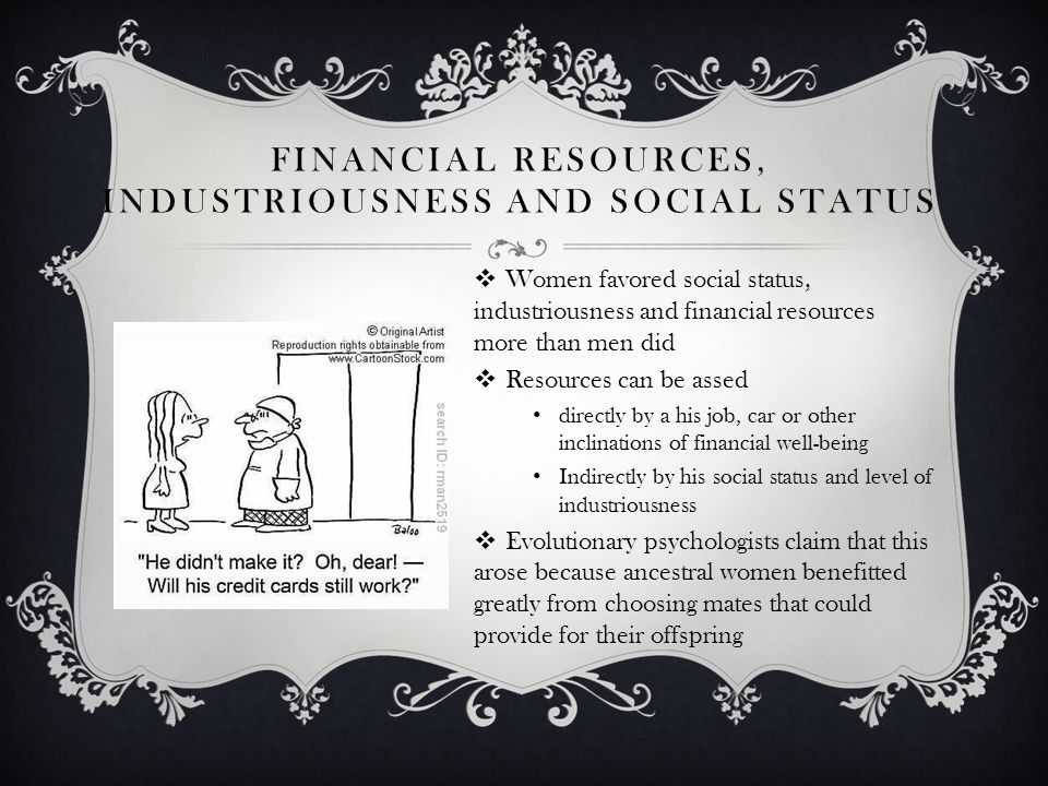 FINANCIAL RESOURCES, INDUSTRIOUSNESS AND SOCIAL STATUS Women favored social status, industriousness and financial resources more than men did Resources can be assed directly by a his job, car or other inclinations of financial well-being Indirectly by his social status and level of industriousness Evolutionary psychologists claim that this arose because ancestral women benefitted greatly from choosing mates that could provide for their offspring