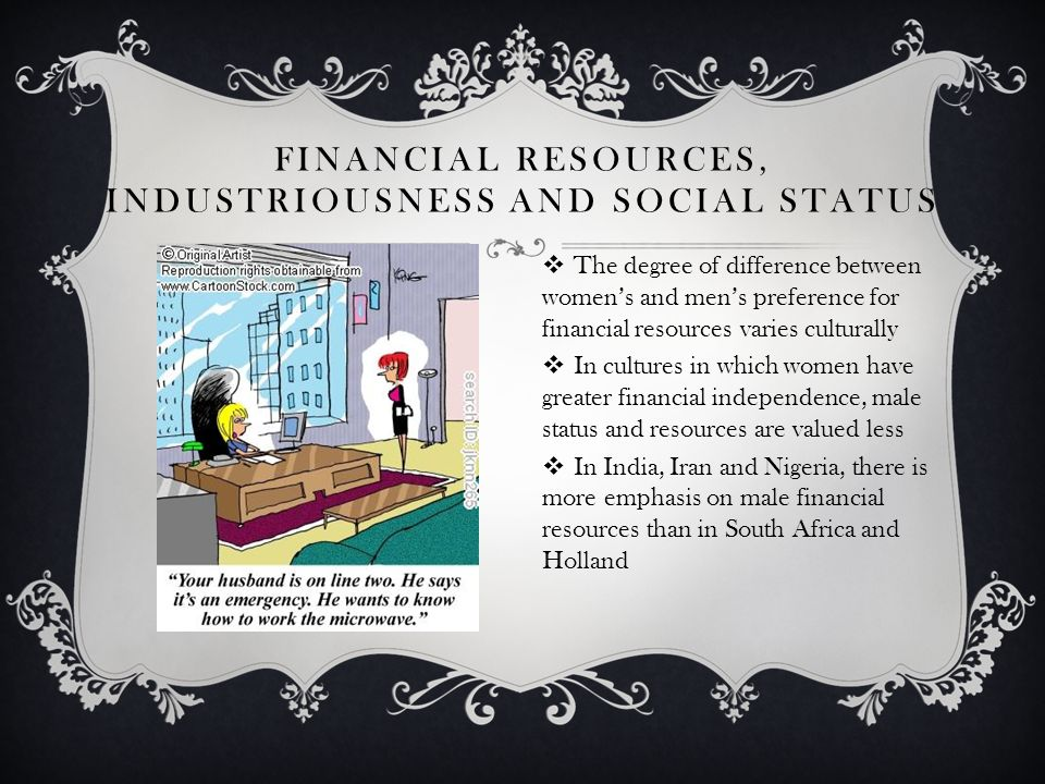 FINANCIAL RESOURCES, INDUSTRIOUSNESS AND SOCIAL STATUS The degree of difference between womens and mens preference for financial resources varies culturally In cultures in which women have greater financial independence, male status and resources are valued less In India, Iran and Nigeria, there is more emphasis on male financial resources than in South Africa and Holland
