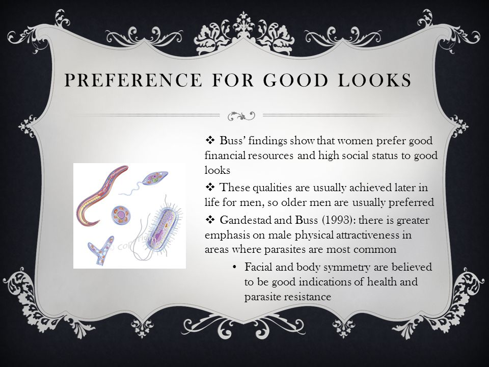 PREFERENCE FOR GOOD LOOKS Buss findings show that women prefer good financial resources and high social status to good looks These qualities are usually achieved later in life for men, so older men are usually preferred Gandestad and Buss (1993): there is greater emphasis on male physical attractiveness in areas where parasites are most common Facial and body symmetry are believed to be good indications of health and parasite resistance
