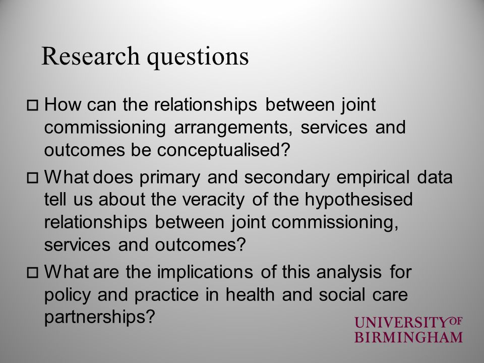 Research questions How can the relationships between joint commissioning arrangements, services and outcomes be conceptualised? What does primary and