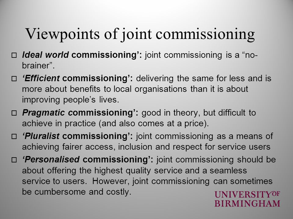 Viewpoints of joint commissioning Ideal world commissioning: joint commissioning is a no- brainer. Efficient commissioning: delivering the same for le
