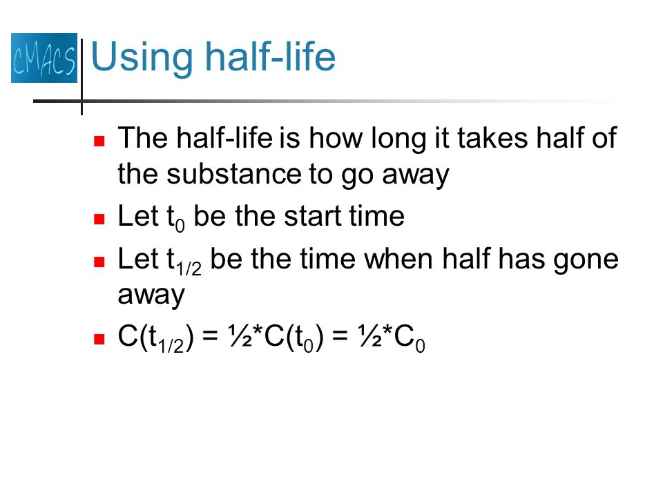 Using half-life The half-life is how long it takes half of the substance to go away Let t 0 be the start time Let t 1/2 be the time when half has gone away C(t 1/2 ) = ½*C(t 0 ) = ½*C 0