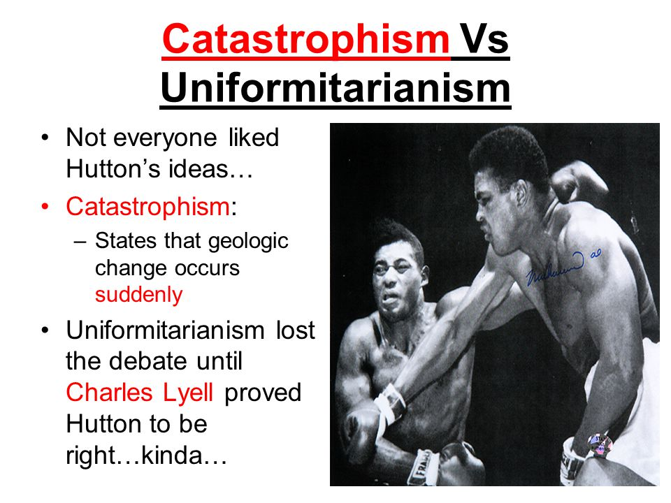 Catastrophism Vs Uniformitarianism Not everyone liked Huttons ideas… Catastrophism: –States that geologic change occurs suddenly Uniformitarianism los