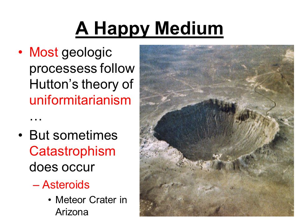 A Happy Medium Most geologic processess follow Huttons theory of uniformitarianism … But sometimes Catastrophism does occur –Asteroids Meteor Crater i