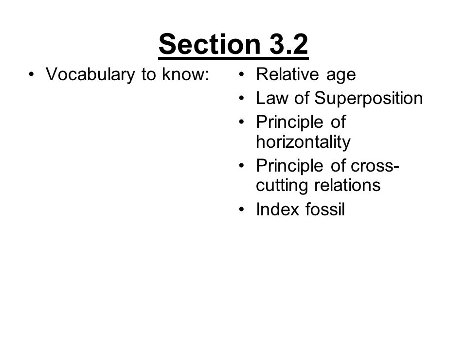 Section 3.2 Vocabulary to know:Relative age Law of Superposition Principle of horizontality Principle of cross- cutting relations Index fossil