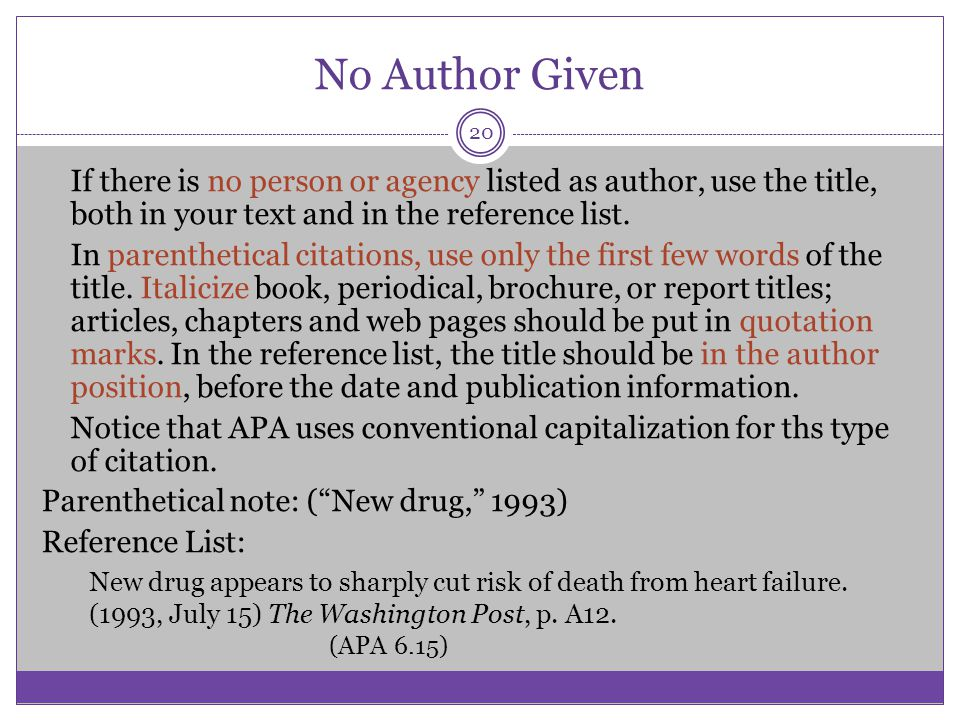 No Author Given If there is no person or agency listed as author, use the title, both in your text and in the reference list. In parenthetical citatio