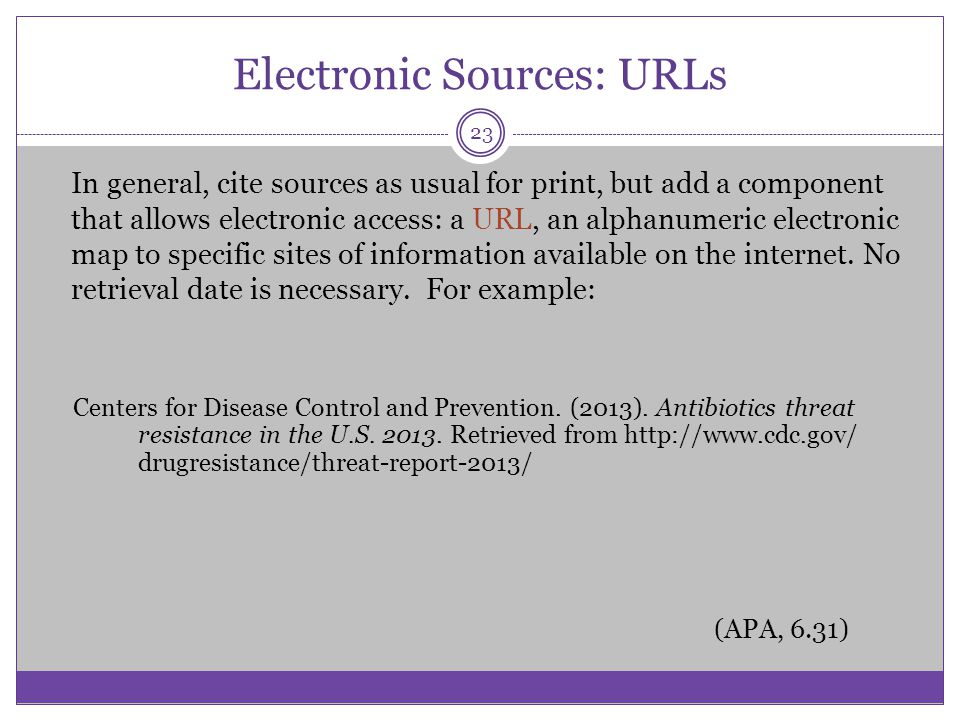 Electronic Sources: URLs In general, cite sources as usual for print, but add a component that allows electronic access: a URL, an alphanumeric electr