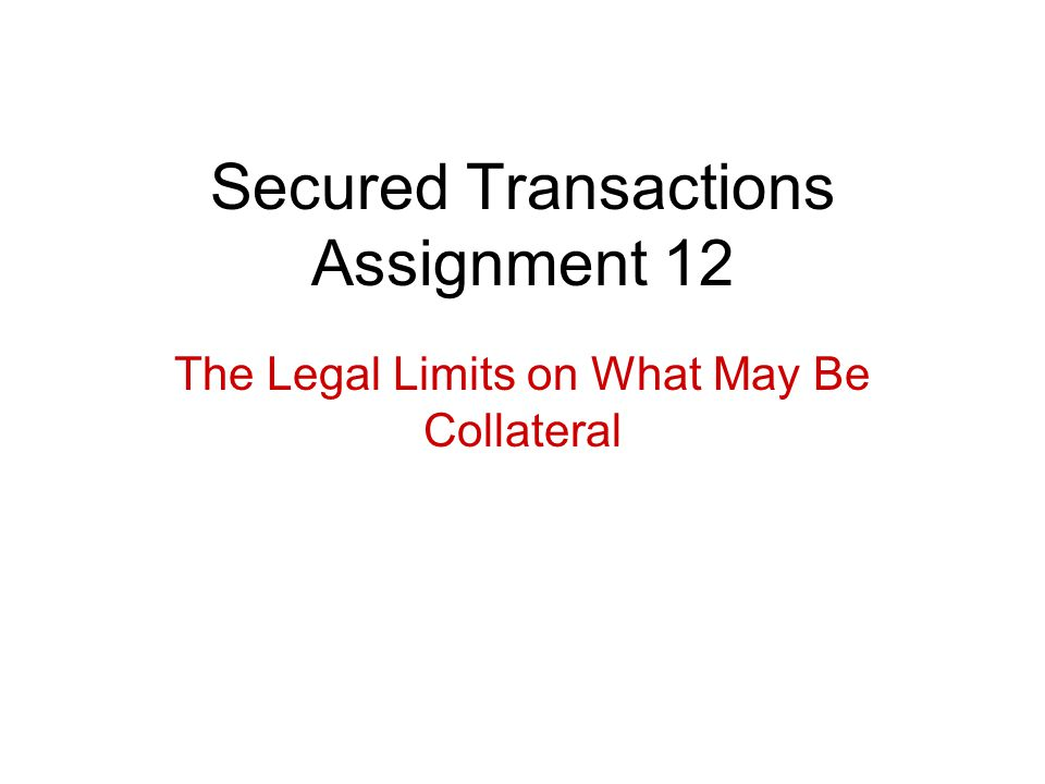 Secured Transactions Assignment 12 The Legal Limits on What May Be Collateral