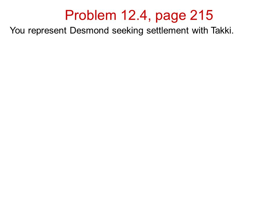 Problem 12.4, page 215 You represent Desmond seeking settlement with Takki.