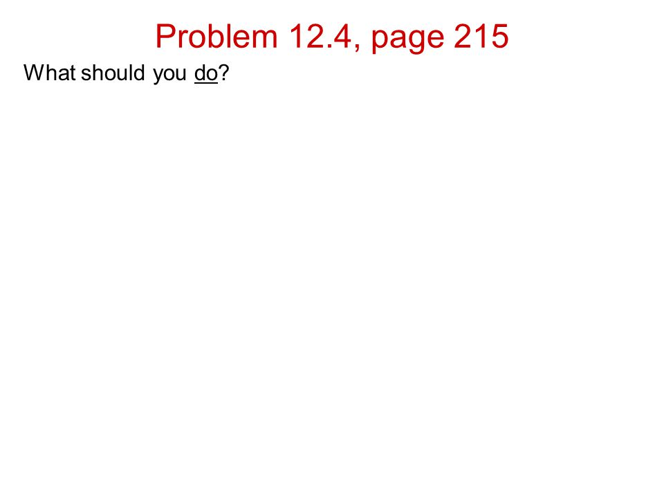 Problem 12.4, page 215 What should you do
