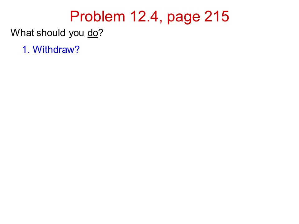 Problem 12.4, page 215 What should you do 1. Withdraw