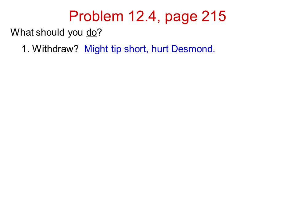 Problem 12.4, page 215 What should you do 1. Withdraw Might tip short, hurt Desmond.