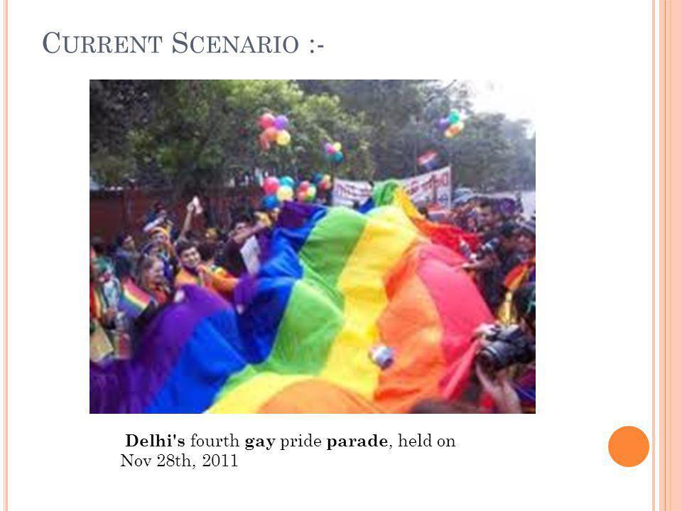 C URRENT S CENARIO :- Delhi s fourth gay pride parade, held on Nov 28th, 2011